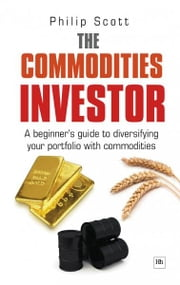 The Commodities Investor - A beginner's guide to diversifying your portfolio with commodities ebook by Philip Scott