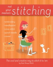 Not Your Mama's Stitching - The Cool and Creative Way to Stitch It To 'Em ebook by Kate Shoup