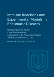 Immune Reactions and Experimental Models in Rheumatic Diseases - Proceedings of the Fourth Canadian Conference on Research in the Rheumatic Diseases Toronto, October 15-17, 1970 ebook by Duncan A. Gordon