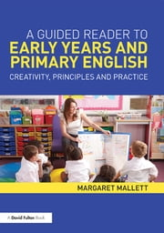 A Guided Reader to Early Years and Primary English - Creativity, principles and practice ebook by Margaret Mallett