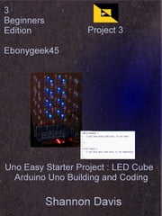 Uno Easy Starter Project: LED Cube Arduino Uno Building and Coding Project 3 Beginners Edition Ebonygeek45 ebook by Shannon Davis
