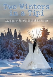 Two Winters in a Tipi - My Search for the Soul of the Forest ebook by Mark Warren