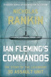 Ian Fleming's Commandos - The Story of the Legendary 30 Assault Unit ebook by Nicholas Rankin