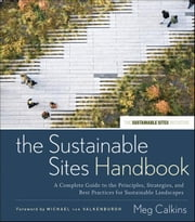 The Sustainable Sites Handbook - A Complete Guide to the Principles, Strategies, and Best Practices for Sustainable Landscapes ebook by Meg Calkins