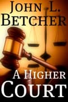 A Higher Court - One Man's Search for the Truth of God's Existence ebook by John L. Betcher