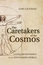The Caretakers of the Cosmos - Living Responsibly in an Unfinished World ebook by Gary Lachman