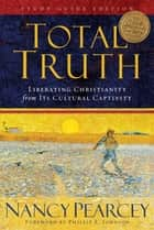 Total Truth (Study Guide Edition - Trade Paperback): Liberating Christianity from Its Cultural Captivity ebook by Nancy Pearcey,Phillip E. Johnson