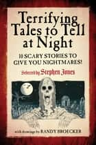 Terrifying Tales to Tell at Night - 10 Scary Stories to Give You Nightmares! ebook by Stephen Jones, Randy Broecker