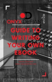 Onyx Defiant Guide to Writing Your Own Ebook ebook by www.onyxdefiant.com