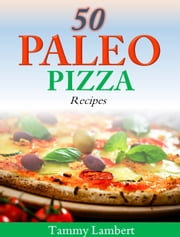 50 Paleo Pizza Recipes - Your Pizza Cravings Satisfied … The Paleo Way! ebook by Tammy Lambert