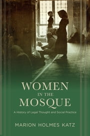 Women in the Mosque - A History of Legal Thought and Social Practice ebook by Marion Katz