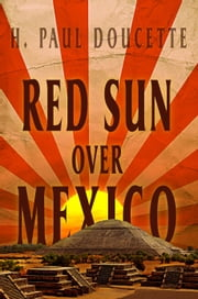 Red Sun Over Mexico ebook by H. Paul Doucette