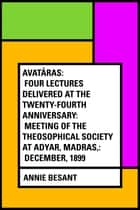 Avatâras: Four lectures delivered at the twenty-fourth anniversary: meeting of the Theosophical Society at Adyar, Madras,: December, 1899 ebook by Annie Besant