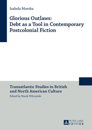 Glorious Outlaws: Debt as a Tool in Contemporary Postcolonial Fiction ebook by Izabela Morska