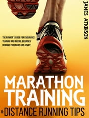 Marathon Training & Distance Running Tips: The Runner's Guide for Endurance Training and Racing, Beginner Running Programs and Advice ebook by James Atkinson