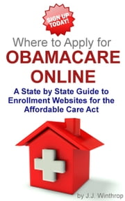 Where to Apply for Obamacare Online: A State by State Guide ebook by J.J. Winthrop