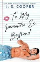 To My Immature Ex Boyfriend - The Inappropriate Bachelors, #5 ebook by J. S. Cooper