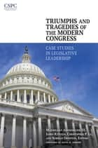 Triumphs and Tragedies of the Modern Congress: Case Studies in Legislative Leadership - Case Studies in Legislative Leadership ebook by Maxmillian Angerholzer III, James Kitfield, Christopher P. Lu,...