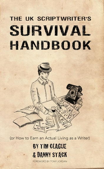 The UK Scriptwriters Survival Handbook - (or How to Earn an Actual Living as a Writer) ebook by Tim Clague,Danny Stack
