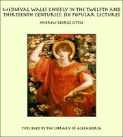 Mediæval Wales Chiefly in the Twelfth and Thirteenth Centuries: Six Popular Lectures ebook by Andrew George Little