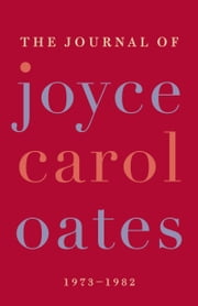 The Journal of Joyce Carol Oates - 1973-1982 ebook by Joyce Carol Oates