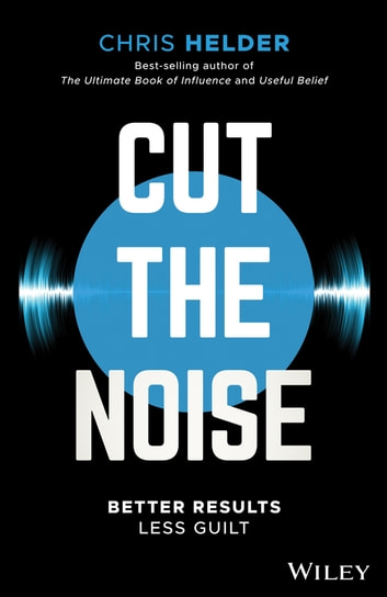Cut the Noise - Better Results, Less Guilt ebook by Chris Helder