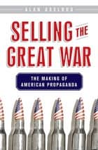 Selling the Great War - The Making of American Propaganda ebook by Alan Axelrod