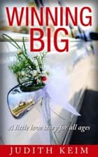 Winning BIG, a little love story for all ages ebook by Judith Keim