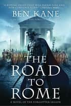 The Road to Rome - A Novel of the Forgotten Legion ebook by Ben Kane