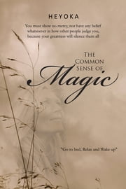 The Common Sense of Magic - You must show no mercy, nor have any belief whatsoever in how other people judge you, because your greatness will silence them all ebook by HEYOKA