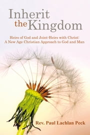 Inherit the Kingdom: Heirs of God and Joint Heirs with Christ - A New Age Christian Approach to God and Man ebook by Reverend Paul Lachlan Peck
