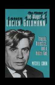The Wager of Lucien Goldmann: Tragedy, Dialectics, and a Hidden God ebook by Cohen, Mitchell