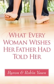What Every Woman Wishes Her Father Had Told Her ebook by Byron Forrest Yawn,Robin Yawn