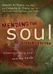 Mending the Soul Student Edition - Understanding and Healing Abuse ebook by Steven R. Tracy,Celestia G Tracy,Kristi  Ickes Garrison