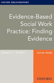 Evidence-based Social Work Practice: Finding Evidence: Oxford Bibliographies Online Research Guide ebook by Edward J. Mullen