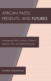 African Pasts, Presents, and Futures - Generational Shifts in African Women's Literature, Film, and Internet Discourse ebook by Ph. D Khannous