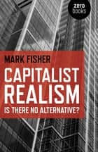 Capitalist Realism: Is there no alternative? - Is there no alternative? ebook by Mark Fisher