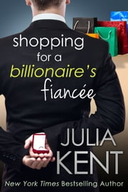 Shopping for a Billionaire's Fiancee - Romantic Comedy ebook by Julia Kent