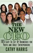 The New CEO: 185 Easy-To-Set Up Businesses for Youth and Adult Entrepreneurs eBook by Cathy Harris