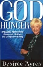 God Hunger - Breaking Addictions of Anorexia, Bulimia and Compulsive Eating ebook by Desiree Ayres
