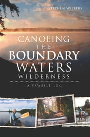 Canoeing the Boundary Waters Wilderness - A Sawbill Log ebook by Stephen Wilbers