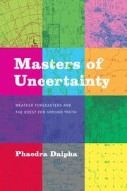 Masters of Uncertainty - Weather Forecasters and the Quest for Ground Truth ebook by Phaedra Daipha