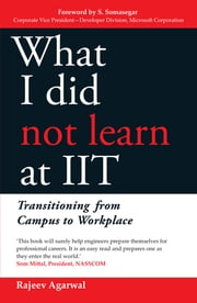 What I Did Not Learn At IIT - Transitioning from Campus to Workplace ebook by Rajeev Agarwal