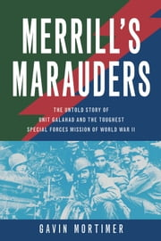 Merrill's Marauders - The Untold Story of Unit Galahad and the Toughest Special Forces Mission of World War II ebook by Gavin Mortimer