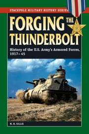 Forging the Thunderbolt - History of the U.S. Army's Armored Forces, 1917-45 ebook by M. H. Gillie