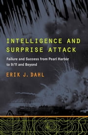 Intelligence and Surprise Attack - Failure and Success from Pearl Harbor to 9/11 and Beyond ebook by Erik J. Dahl