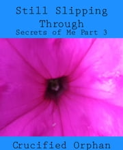 Still Slipping Through - Secrets of Me Part 3 ebook by Crucified Orphan