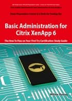 Basic Administration for Citrix XenApp 6 Certification Exam Preparation Course in a Book for Passing the 1Y0-A18 Exam - The How To Pass on Your First Try Certification Study Guide ebook by William Maning