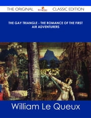 The Gay Triangle - The Romance of the First Air Adventurers - The Original Classic Edition ebook by William Le Queux