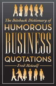The Biteback Dictionary of Humorous Business Quotations ebook by Fred Metcalf